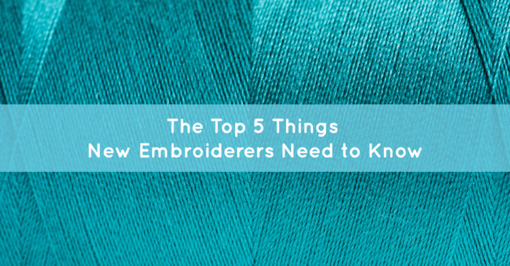 The Top 5 Things New Embroiderers Need to Know