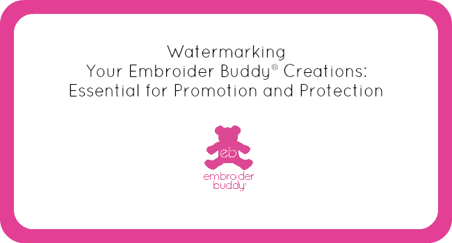Watermarking Your Embroider Buddy® Creations: Essential for Promotion and Protection